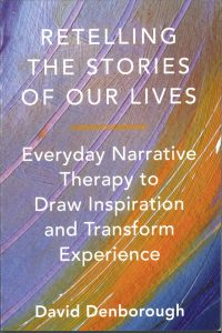 Retelling the Stories of Our Lives Everyday Narrative Therapy to Draw Inspiration and Transform Experience — David Denborough