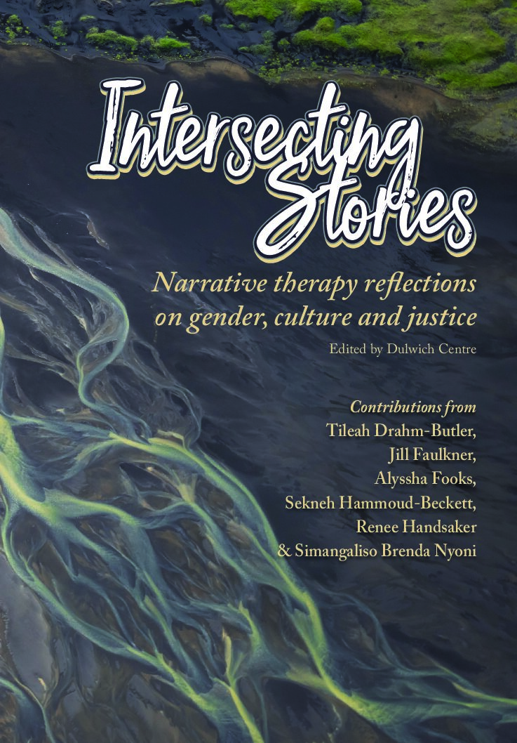 Intersecting Stories: Narrative therapy reflections on gender, culture and justice — contributions from Tileah Drahm-Butler, Jill Faulkner, Alyssha Fooks, Sekneh Hammoud-Beckett, Renee Handsaker and Simangaliso Brenda Nyoni